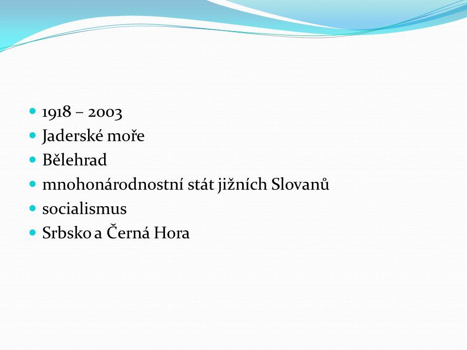 1918 – 2003 Jaderské moře Bělehrad mnohonárodnostní stát jižních Slovanů socialismus Srbsko a Černá Hora