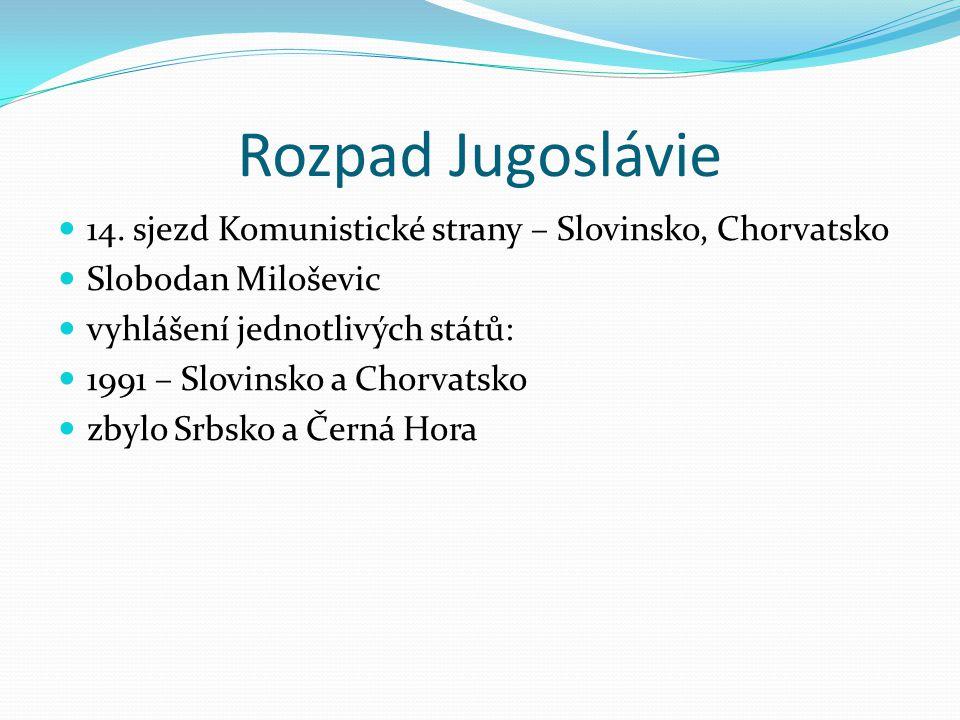 Rozpad Jugoslávie 14. sjezd Komunistické strany – Slovinsko, Chorvatsko Slobodan Miloševic vyhlášení jednotlivých států: 1991 – Slovinsko a Chorvatsko