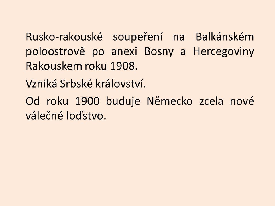Rusko-rakouské soupeření na Balkánském poloostrově po anexi Bosny a Hercegoviny Rakouskem roku 1908. Vzniká Srbské království. Od roku 1900 buduje Něm
