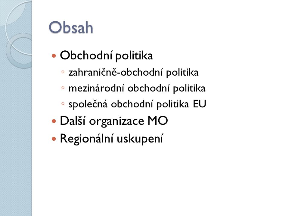 Obsah Obchodní politika ◦ zahraničně-obchodní politika ◦ mezinárodní obchodní politika ◦ společná obchodní politika EU Další organizace MO Regionální