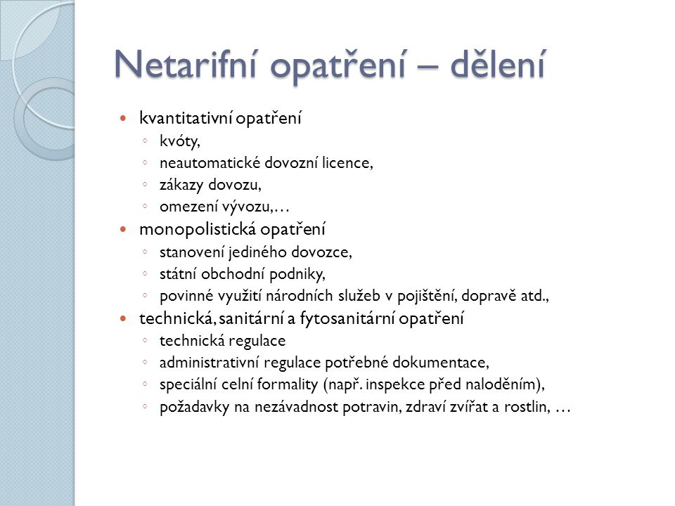 Netarifní opatření – dělení kvantitativní opatření ◦ kvóty, ◦ neautomatické dovozní licence, ◦ zákazy dovozu, ◦ omezení vývozu,… monopolistická opatře