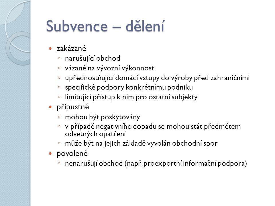 Subvence – dělení zakázané ◦ narušující obchod ◦ vázané na vývozní výkonnost ◦ upřednostňující domácí vstupy do výroby před zahraničními ◦ specifické
