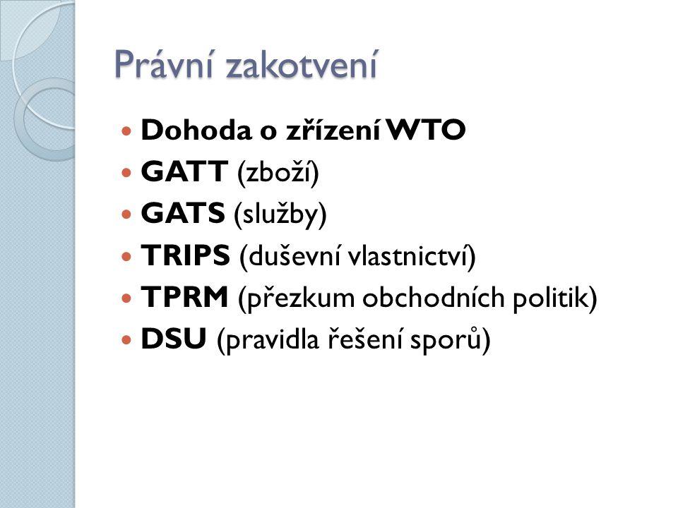 Právní zakotvení Dohoda o zřízení WTO GATT (zboží) GATS (služby) TRIPS (duševní vlastnictví) TPRM (přezkum obchodních politik) DSU (pravidla řešení sp