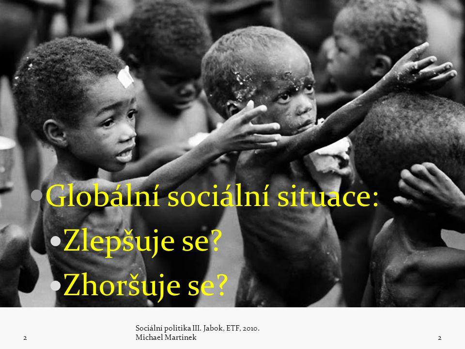 Globální sociální situace: Zlepšuje se? Zhoršuje se? 2 Sociální politika III. Jabok, ETF, 2010. Michael Martinek2