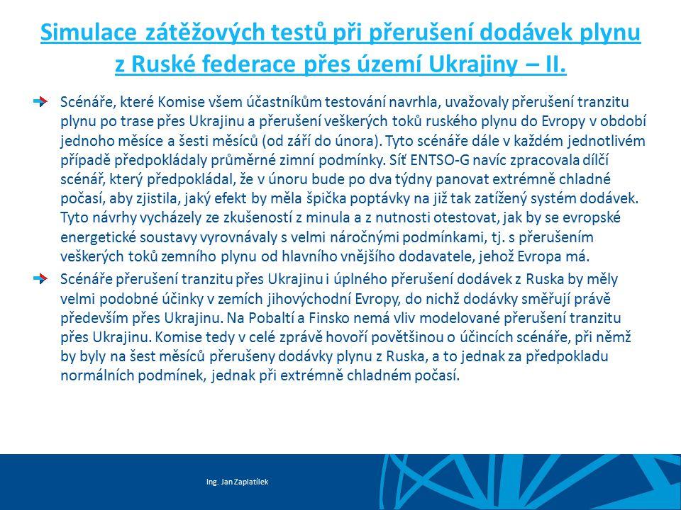 Ing. Jan Zaplatílek Simulace zátěžových testů při přerušení dodávek plynu z Ruské federace přes území Ukrajiny – II. Scénáře, které Komise všem účastn
