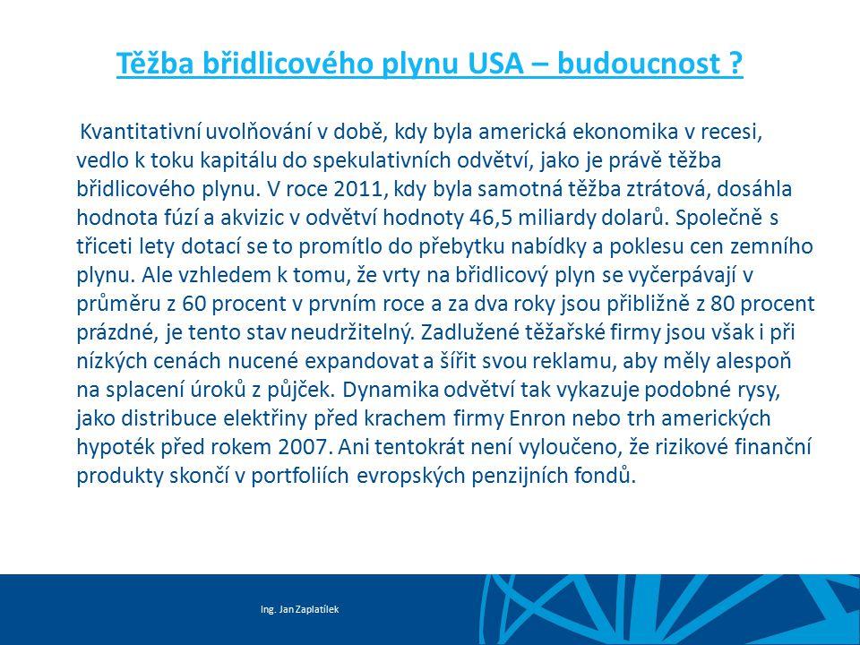 Ing. Jan Zaplatílek Těžba břidlicového plynu USA – budoucnost ? Kvantitativní uvolňování v době, kdy byla americká ekonomika v recesi, vedlo k toku ka