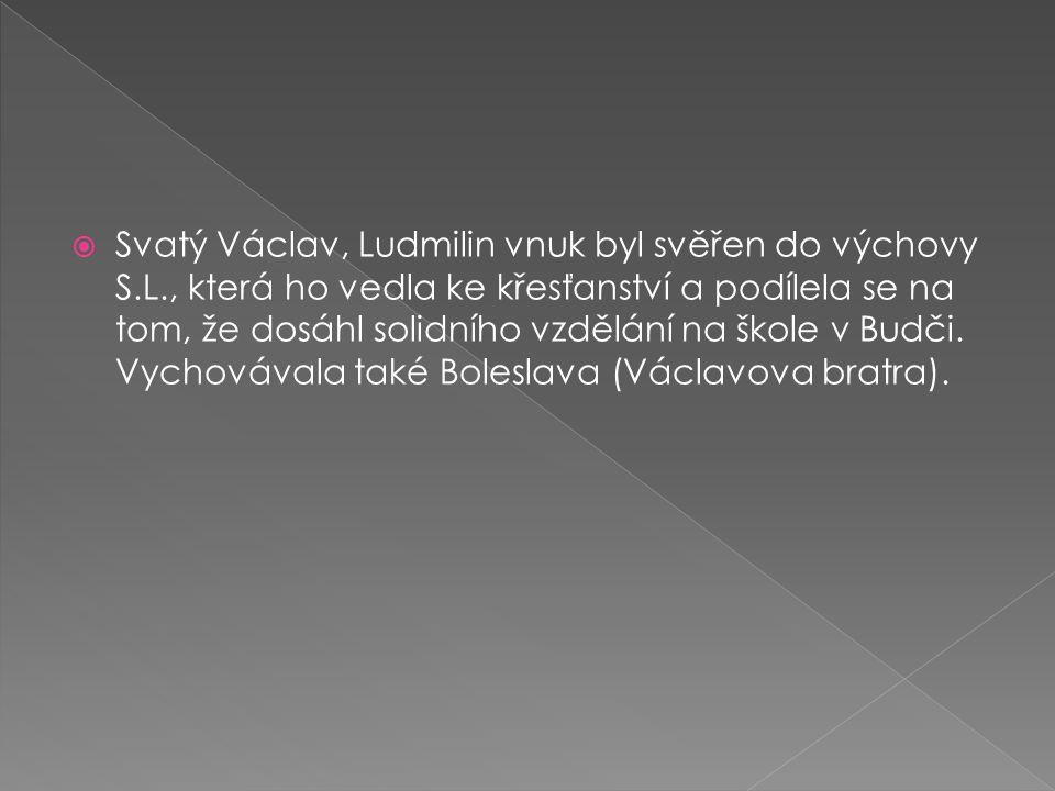 Svatý Václav, Ludmilin vnuk byl svěřen do výchovy S.L., která ho vedla ke křesťanství a podílela se na tom, že dosáhl solidního vzdělání na škole v Budči.