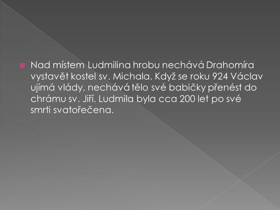  Nad místem Ludmilina hrobu nechává Drahomíra vystavět kostel sv. Michala. Když se roku 924 Václav ujímá vlády, nechává tělo své babičky přenést do c