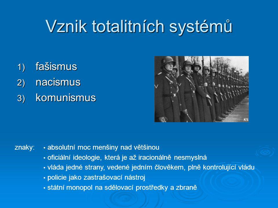 Vznik totalitních systémů 1) fašismus 2) nacismus 3) komunismus znaky: absolutní moc menšiny nad většinou oficiální ideologie, která je až iracionálně nesmyslná vláda jedné strany, vedené jedním člověkem, plně kontrolující vládu policie jako zastrašovací nástroj státní monopol na sdělovací prostředky a zbraně