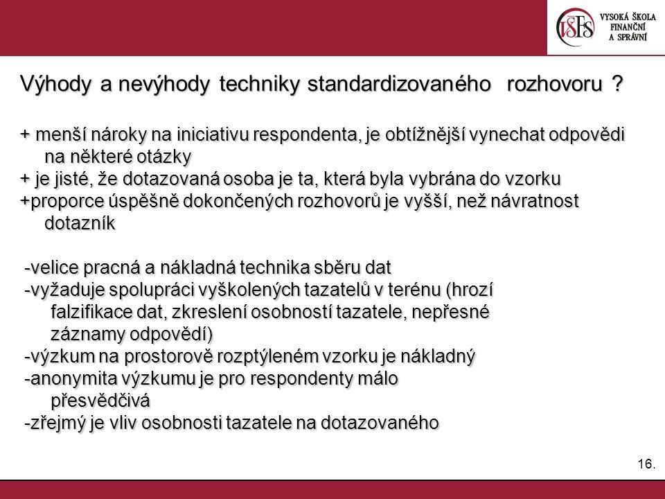 16. Výhody a nevýhody techniky standardizovaného rozhovoru ? + menší nároky na iniciativu respondenta, je obtížnější vynechat odpovědi na některé otáz