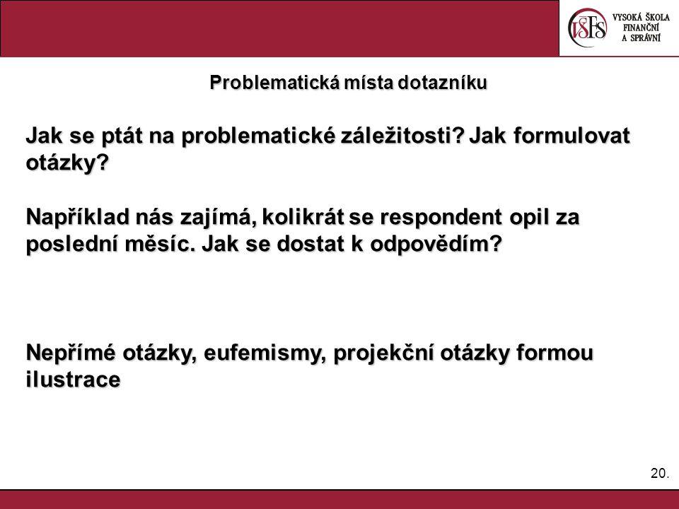 20. Problematická místa dotazníku Jak se ptát na problematické záležitosti? Jak formulovat otázky? Například nás zajímá, kolikrát se respondent opil z