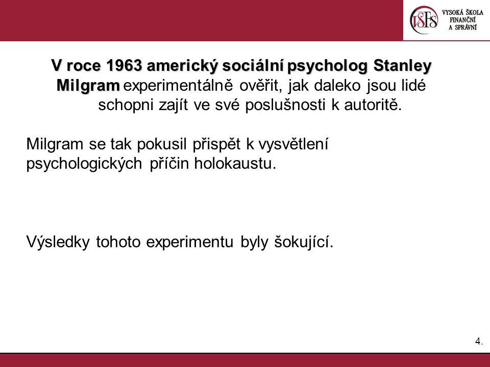 4.4. V roce 1963 americký sociální psycholog Stanley Milgram Milgram experimentálně ověřit, jak daleko jsou lidé schopni zajít ve své poslušnosti k au