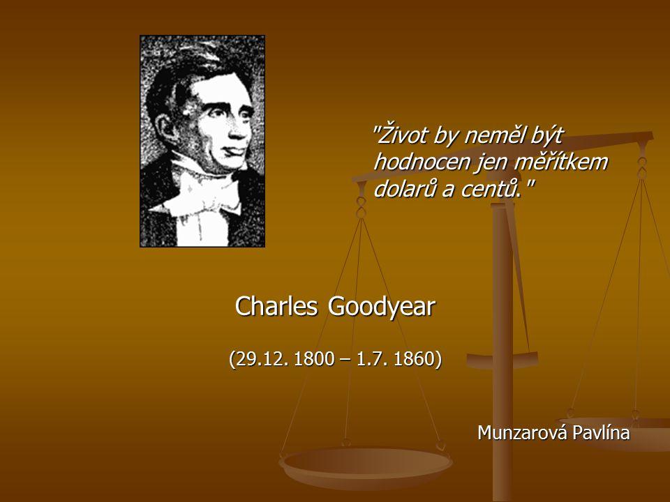Život by neměl být hodnocen jen měřítkem dolarů a centů. Charles Goodyear (29.12.