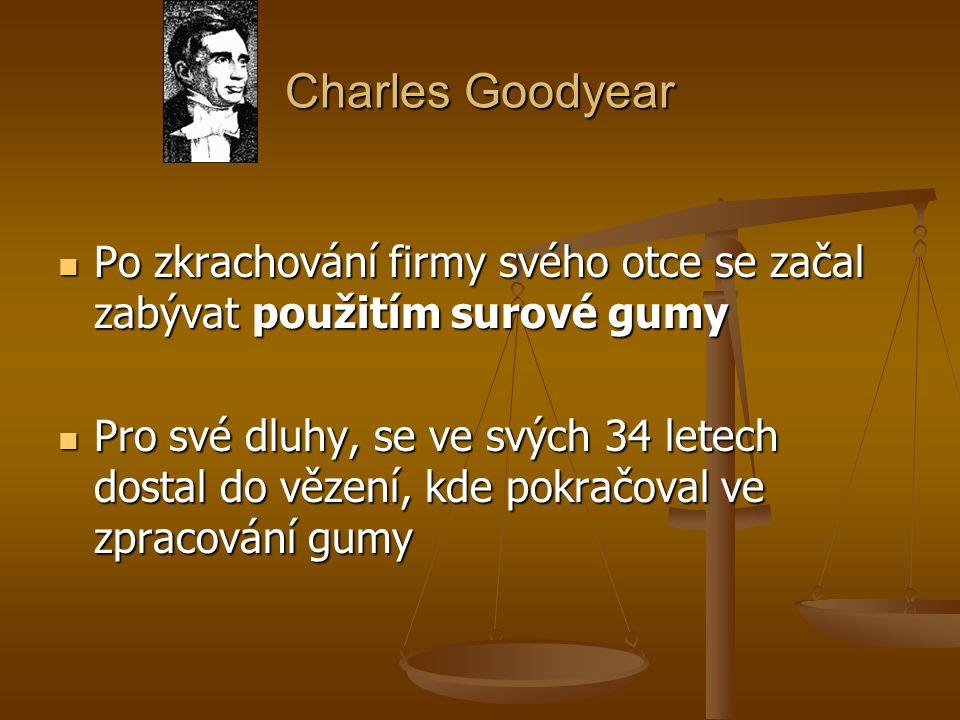 Charles Goodyear Po zkrachování firmy svého otce se začal zabývat použitím surové gumy Po zkrachování firmy svého otce se začal zabývat použitím surov