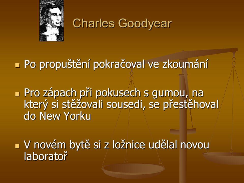 Charles Goodyear Po propuštění pokračoval ve zkoumání Po propuštění pokračoval ve zkoumání Pro zápach při pokusech s gumou, na který si stěžovali sousedi, se přestěhoval do New Yorku Pro zápach při pokusech s gumou, na který si stěžovali sousedi, se přestěhoval do New Yorku V novém bytě si z ložnice udělal novou laboratoř V novém bytě si z ložnice udělal novou laboratoř