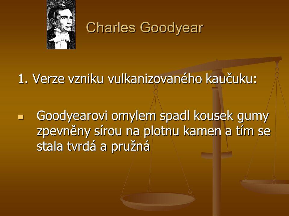 Charles Goodyear 1. Verze vzniku vulkanizovaného kaučuku: Goodyearovi omylem spadl kousek gumy zpevněny sírou na plotnu kamen a tím se stala tvrdá a p