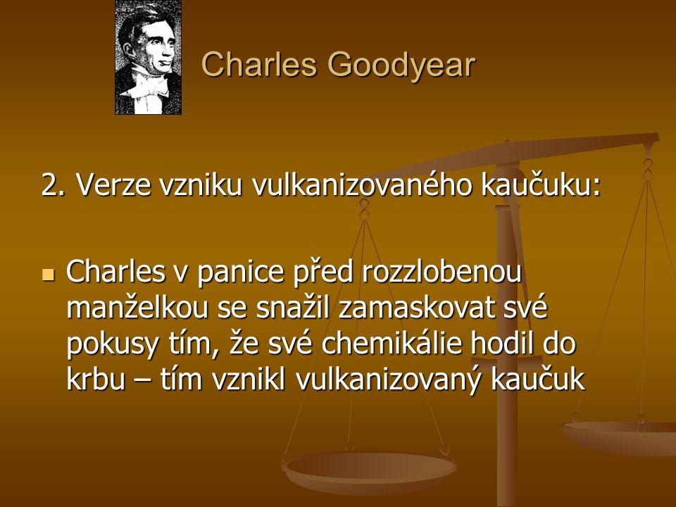 Charles Goodyear 2. Verze vzniku vulkanizovaného kaučuku: Charles v panice před rozzlobenou manželkou se snažil zamaskovat své pokusy tím, že své chem