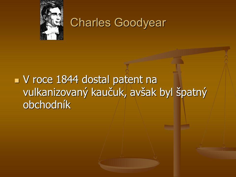 Charles Goodyear V roce 1844 dostal patent na vulkanizovaný kaučuk, avšak byl špatný obchodník V roce 1844 dostal patent na vulkanizovaný kaučuk, avša