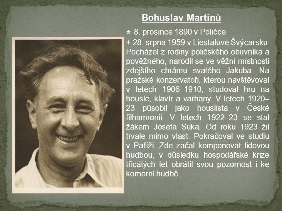 Bohuslav Martinů * 8. prosince 1890 v Poličce + 28. srpna 1959 v Liestaluve Švýcarsku Pocházel z rodiny poličského obuvníka a pověžného, narodil se ve
