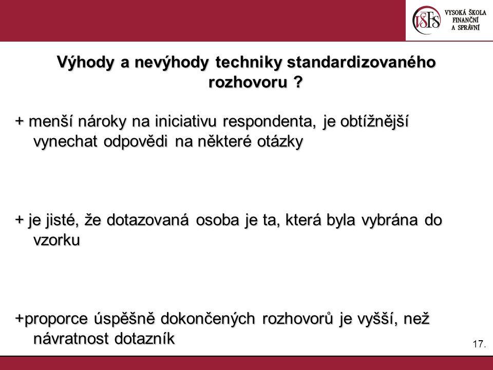 17. Výhody a nevýhody techniky standardizovaného rozhovoru ? + menší nároky na iniciativu respondenta, je obtížnější vynechat odpovědi na některé otáz
