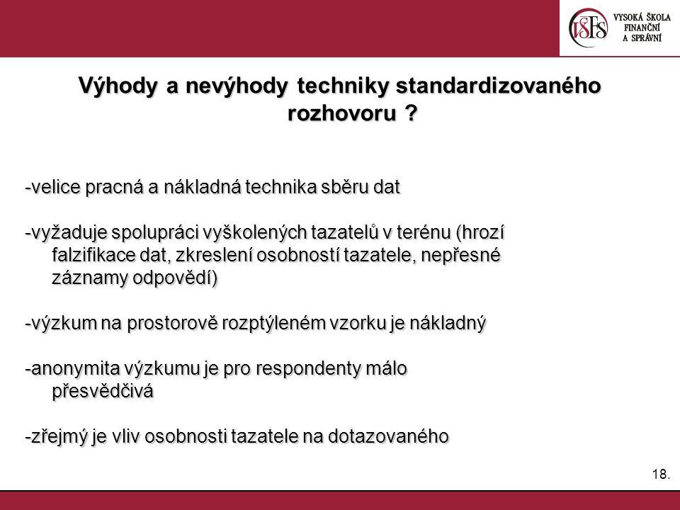 18. Výhody a nevýhody techniky standardizovaného rozhovoru ? -velice pracná a nákladná technika sběru dat -velice pracná a nákladná technika sběru dat