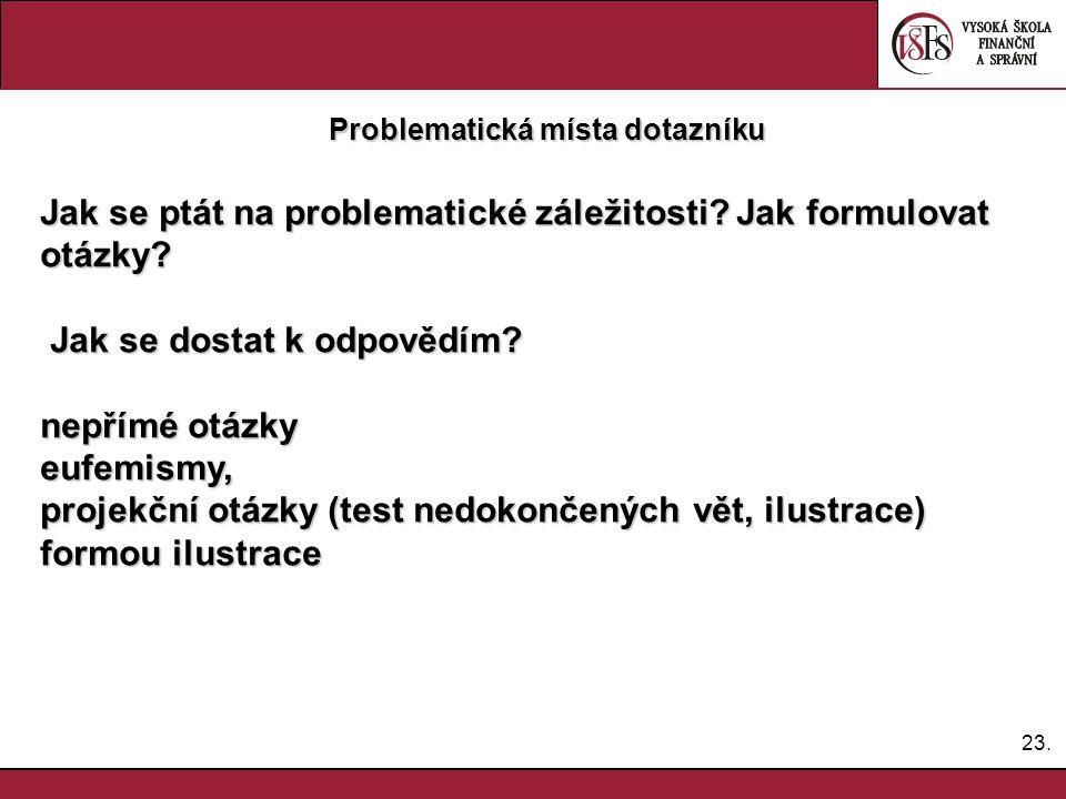 23. Problematická místa dotazníku Jak se ptát na problematické záležitosti? Jak formulovat otázky? Jak se dostat k odpovědím? Jak se dostat k odpovědí