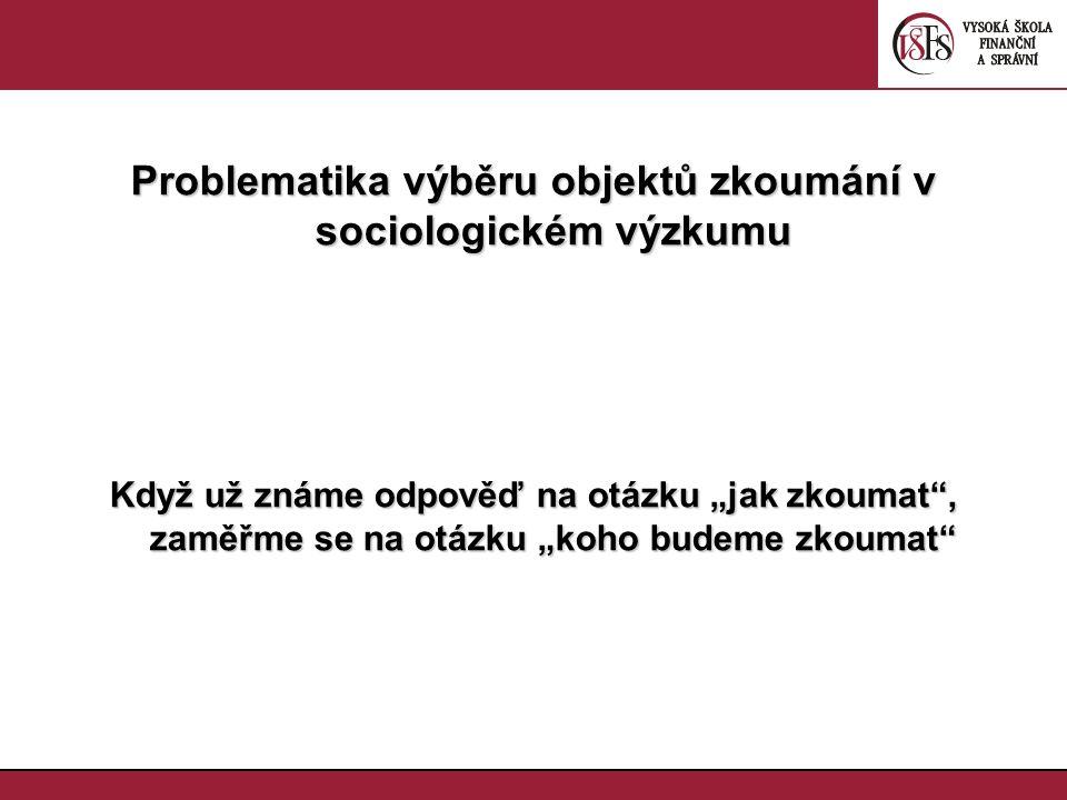 """Problematika výběru objektů zkoumání v sociologickém výzkumu Když už známe odpověď na otázku """"jak zkoumat"""", zaměřme se na otázku """"koho budeme zkoumat"""""""