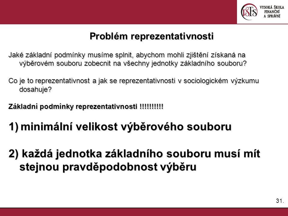 31. Problém reprezentativnosti Problém reprezentativnosti Jaké základní podmínky musíme splnit, abychom mohli zjištění získaná na výběrovém souboru zo