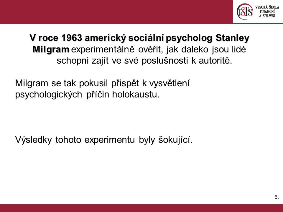 5.5. V roce 1963 americký sociální psycholog Stanley Milgram Milgram experimentálně ověřit, jak daleko jsou lidé schopni zajít ve své poslušnosti k au