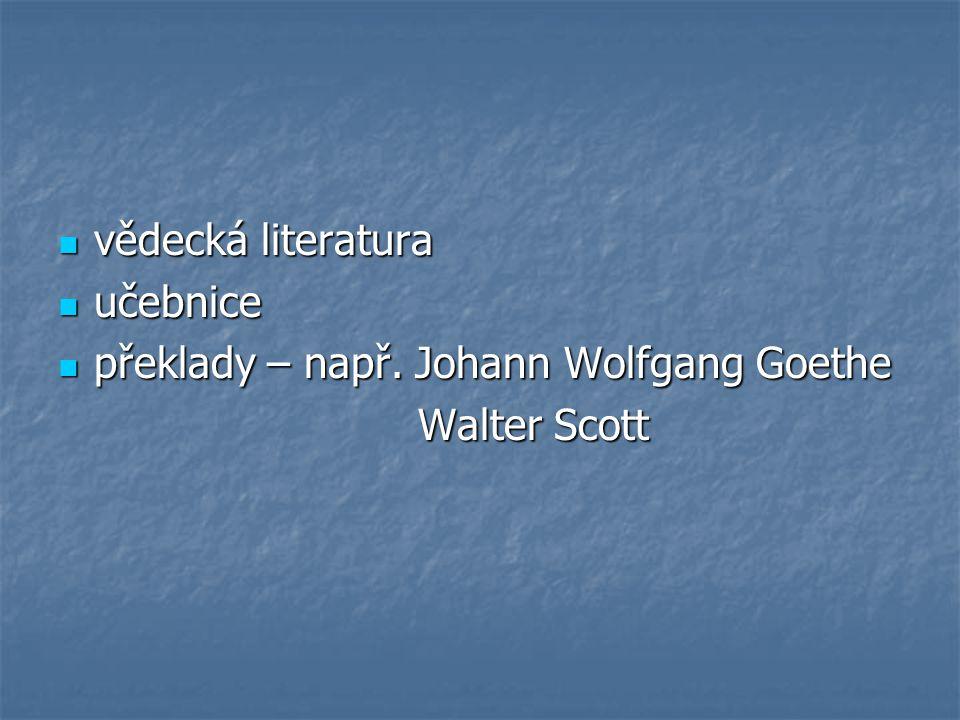 vědecká literatura vědecká literatura učebnice učebnice překlady – např. Johann Wolfgang Goethe překlady – např. Johann Wolfgang Goethe Walter Scott W
