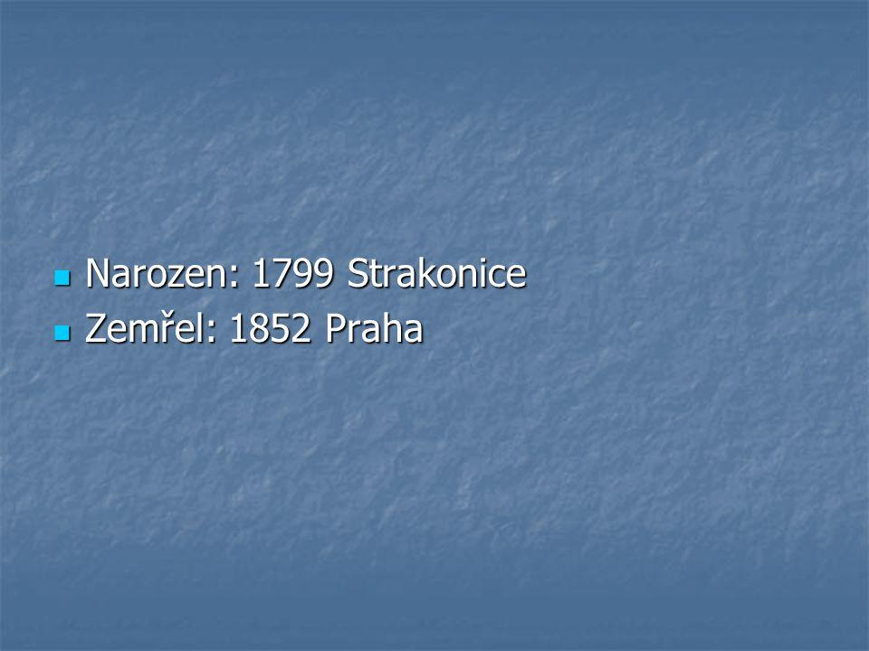Narozen: 1799 Strakonice Narozen: 1799 Strakonice Zemřel: 1852 Praha Zemřel: 1852 Praha