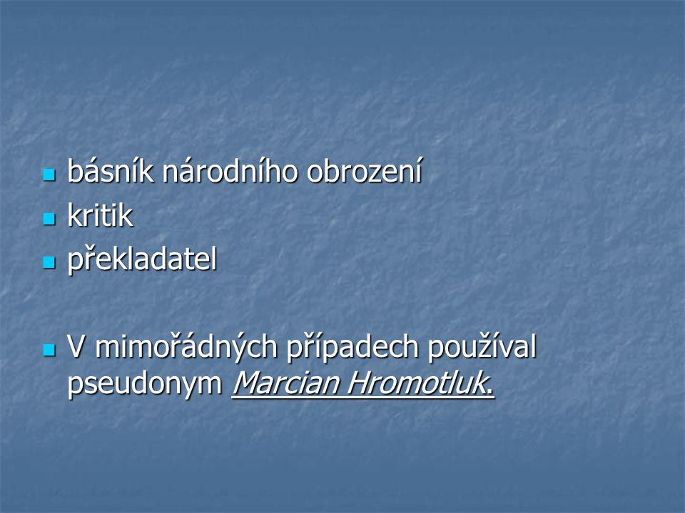 básník národního obrození básník národního obrození kritik kritik překladatel překladatel V mimořádných případech používal pseudonym Marcian Hromotluk.