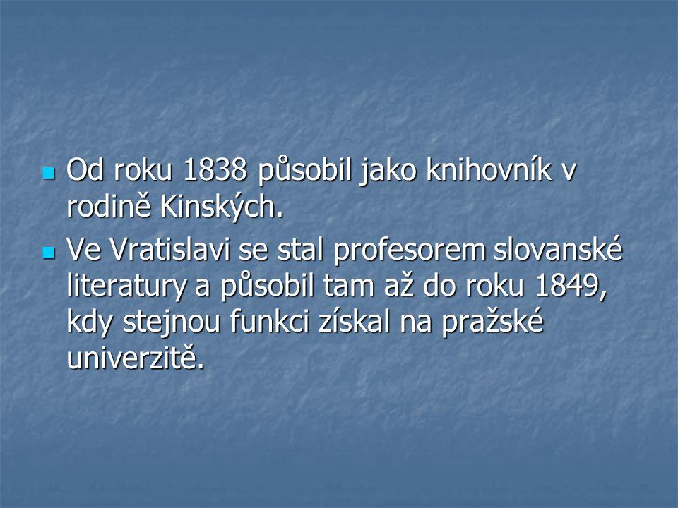 Od roku 1838 působil jako knihovník v rodině Kinských. Od roku 1838 působil jako knihovník v rodině Kinských. Ve Vratislavi se stal profesorem slovans