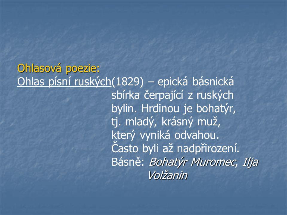 Ohlasová poezie: Ohlas písní ruských(1829) – epická básnická sbírka čerpající z ruských bylin. Hrdinou je bohatýr, tj. mladý, krásný muž, který vyniká