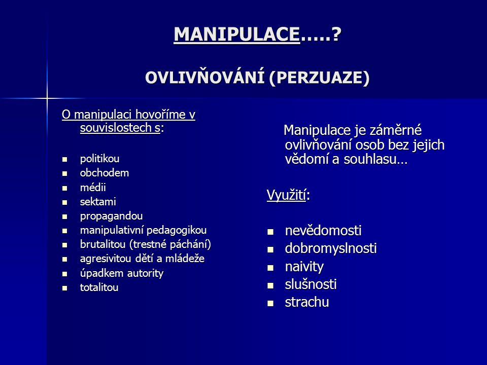 MANIPULACE…..? OVLIVŇOVÁNÍ (PERZUAZE) O manipulaci hovoříme v souvislostech s: politikou politikou obchodem obchodem médii médii sektami sektami propa