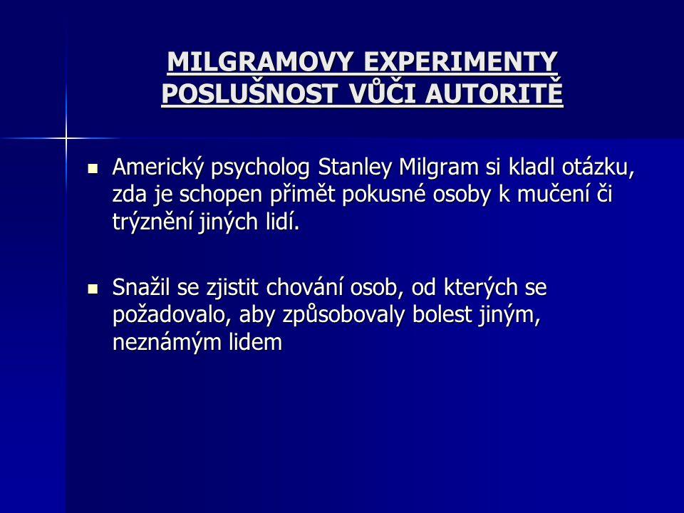 MILGRAMOVY EXPERIMENTY POSLUŠNOST VŮČI AUTORITĚ Americký psycholog Stanley Milgram si kladl otázku, zda je schopen přimět pokusné osoby k mučení či tr