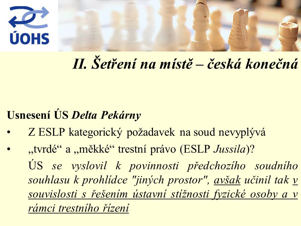 """II. Šetření na místě – česká konečná Usnesení ÚS Delta Pekárny Z ESLP kategorický požadavek na soud nevyplývá """"tvrdé"""" a """"měkké"""" trestní právo (ESLP Ju"""