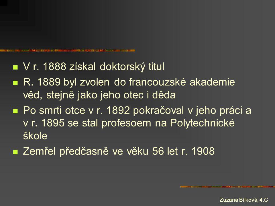 Zuzana Bílková, 4.C V r. 1888 získal doktorský titul R. 1889 byl zvolen do francouzské akademie věd, stejně jako jeho otec i děda Po smrti otce v r. 1