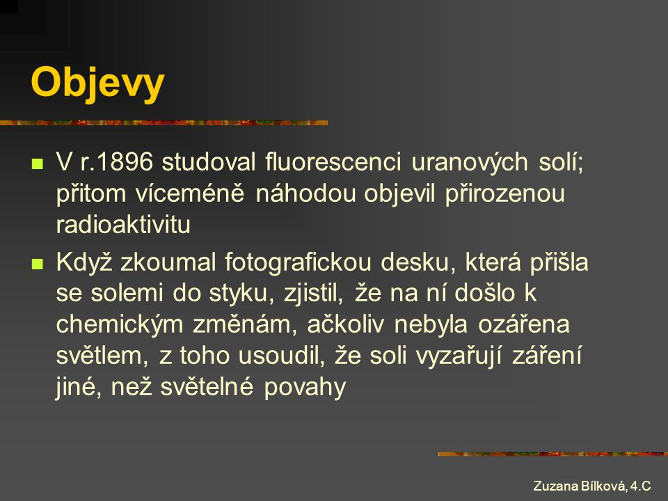 Zuzana Bílková, 4.C Objevy V r.1896 studoval fluorescenci uranových solí; přitom víceméně náhodou objevil přirozenou radioaktivitu Když zkoumal fotogr