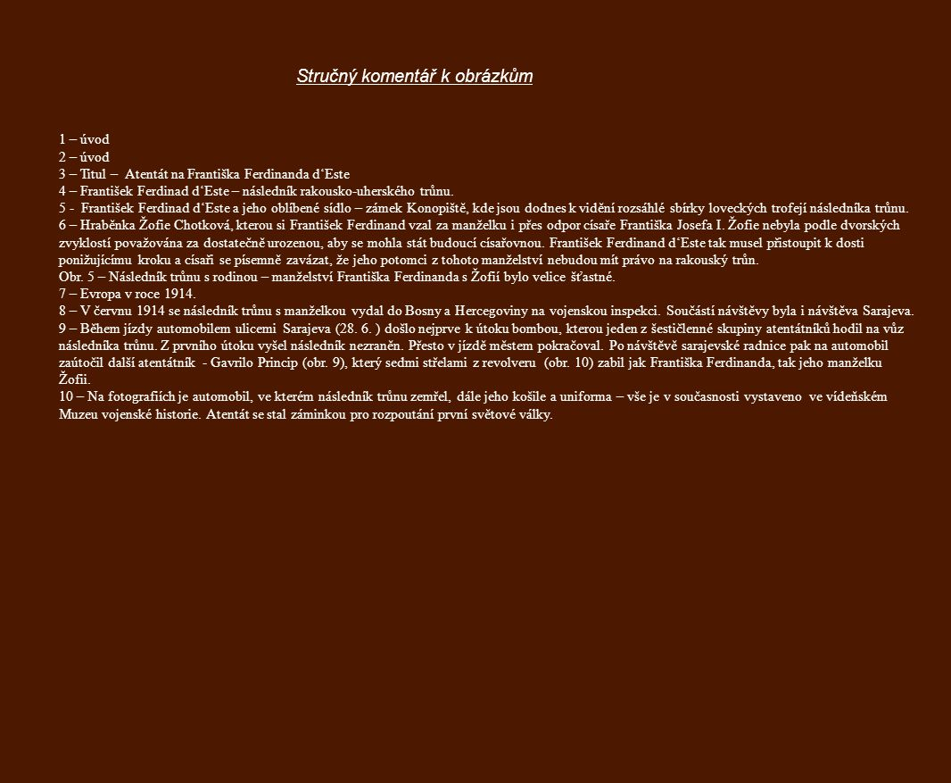 Stručný komentář k obrázkům 1 – úvod 2 – úvod 3 – Titul – Atentát na Františka Ferdinanda d'Este 4 – František Ferdinad d'Este – následník rakousko-uherského trůnu.