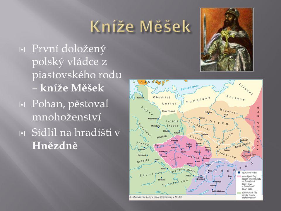  První doložený polský vládce z piastovského rodu – kníže Měšek  Pohan, pěstoval mnohoženství  Sídlil na hradišti v Hnězdně