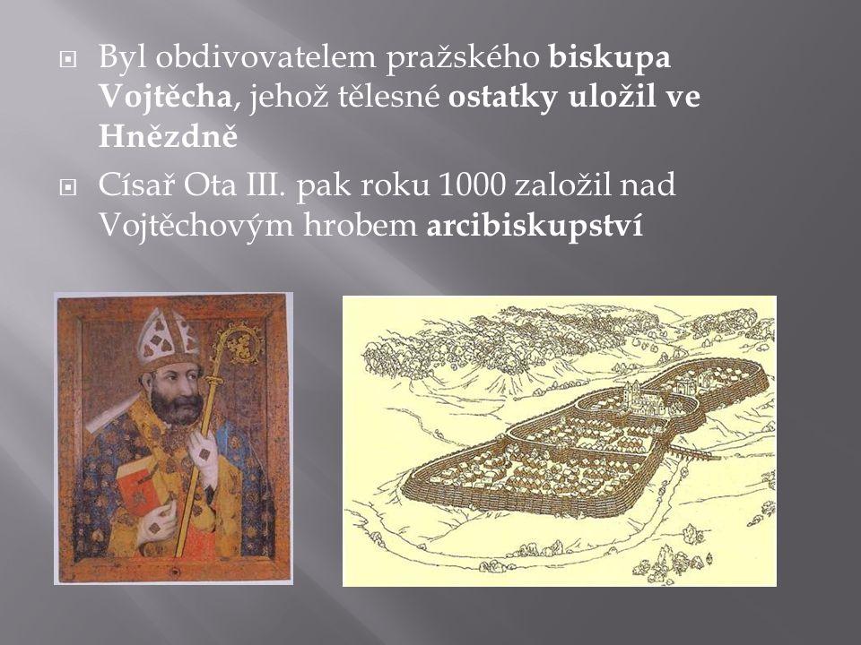  Byl obdivovatelem pražského biskupa Vojtěcha, jehož tělesné ostatky uložil ve Hnězdně  Císař Ota III.