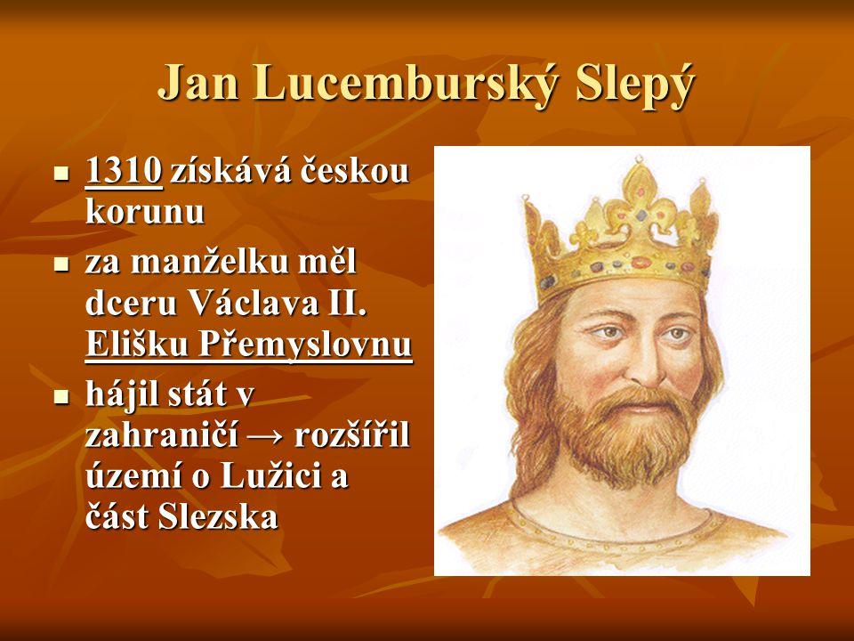 Jan Lucemburský Slepý 1310 získává českou korunu 1310 získává českou korunu za manželku měl dceru Václava II.
