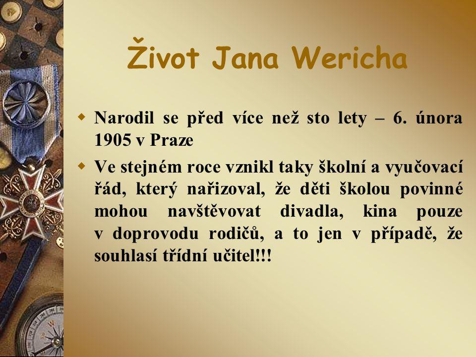 Život Jana Wericha  Narodil se před více než sto lety – 6. února 1905 v Praze  Ve stejném roce vznikl taky školní a vyučovací řád, který nařizoval,