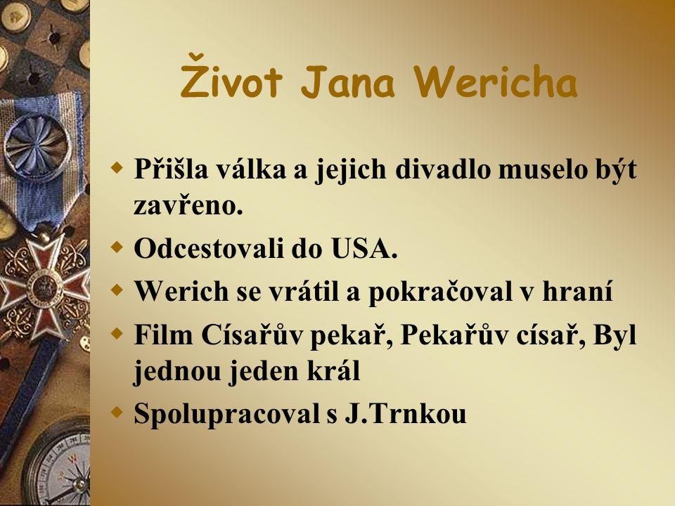 Život Jana Wericha  Přišla válka a jejich divadlo muselo být zavřeno.  Odcestovali do USA.  Werich se vrátil a pokračoval v hraní  Film Císařův pe