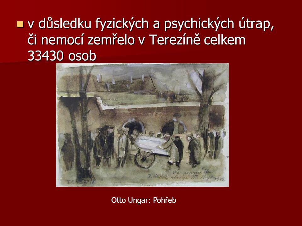 v důsledku fyzických a psychických útrap, či nemocí zemřelo v Terezíně celkem 33430 osob v důsledku fyzických a psychických útrap, či nemocí zemřelo v