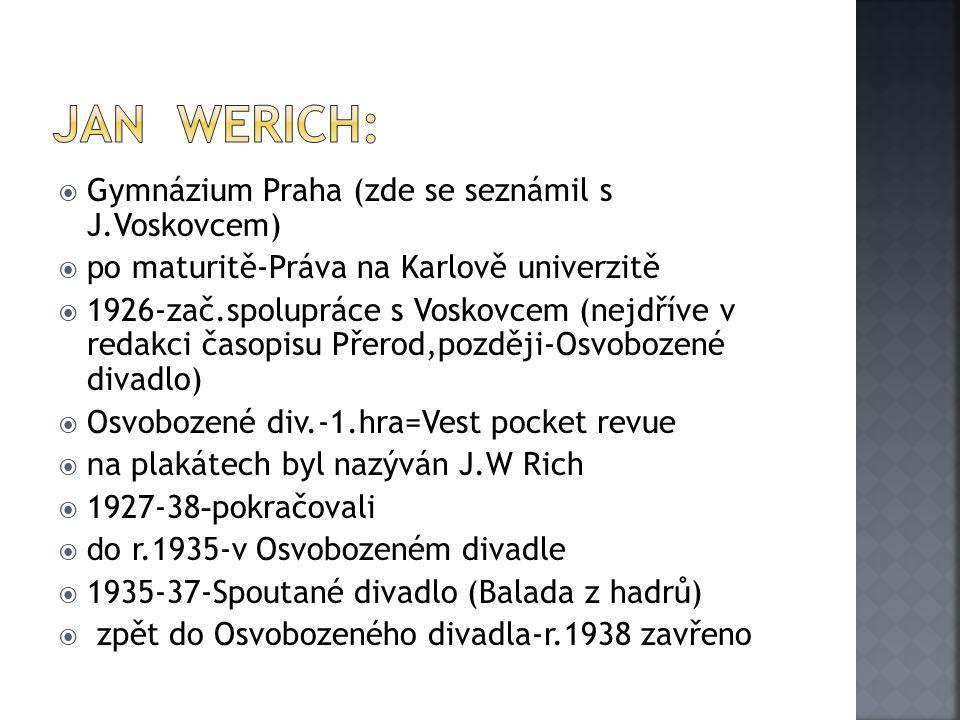  Gymnázium Praha (zde se seznámil s J.Voskovcem)  p o maturitě-Práva na Karlově univerzitě  1926-zač.spolupráce s Voskovcem (nejdříve v redakci časopisu Přerod,později-Osvobozené divadlo)  Osvobozené div.-1.hra=Vest pocket revue  n a plakátech byl nazýván J.W Rich  1927-38 - pokračovali  d o r.1935-v Osvobozeném divadle  1935-37-Spoutané divadlo (Balada z hadrů)  zpět do Osvobozeného divadla-r.1938 zavřeno