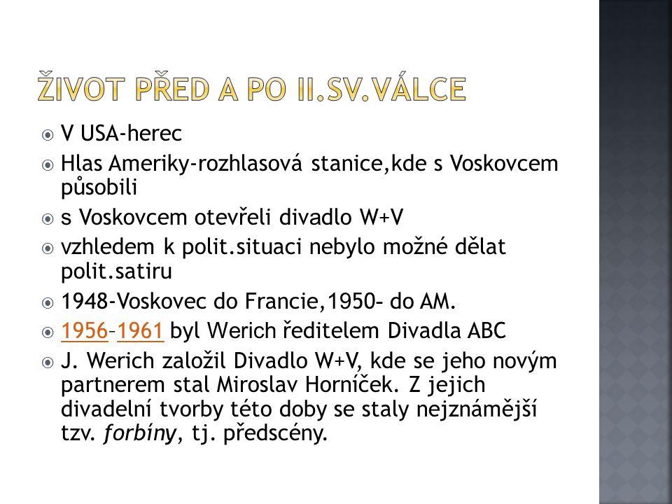  V USA-herec  Hlas Ameriky-rozhlasová stanice,kde s Voskovcem působili  s Voskovcem otevřeli div a dlo W+V  v zhledem k polit.situaci nebylo možné dělat polit.satiru  1948-Voskovec do Francie, 19 50 - do AM.