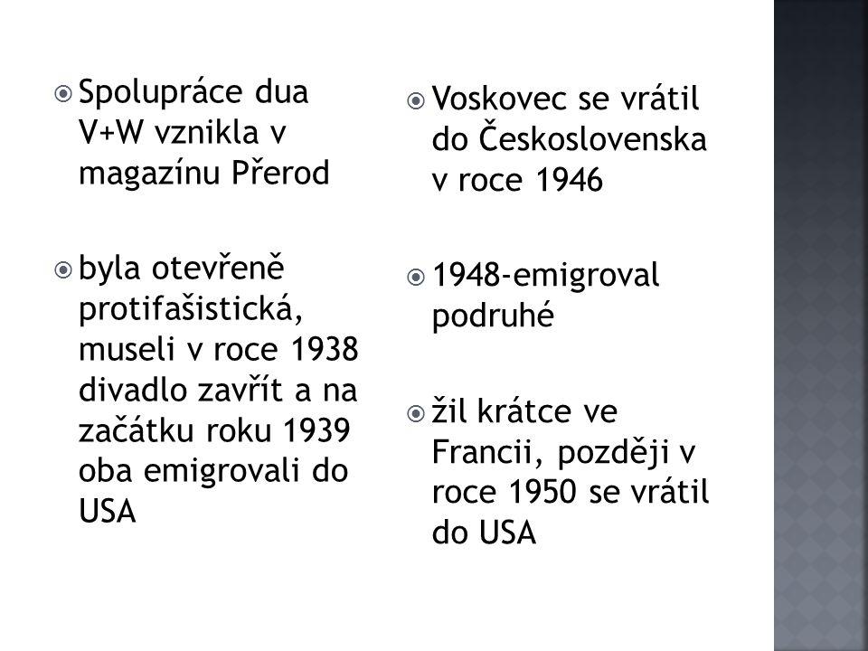  Spolupráce dua V+W vznikla v magazínu Přerod  byla otevřeně protifašistická, museli v roce 1938 divadlo zavřít a na začátku roku 1939 oba emigrovali do USA  Voskovec se vrátil do Československa v roce 1946  1948-emigroval podruhé  žil krátce ve Francii, později v roce 1950 se vrátil do USA