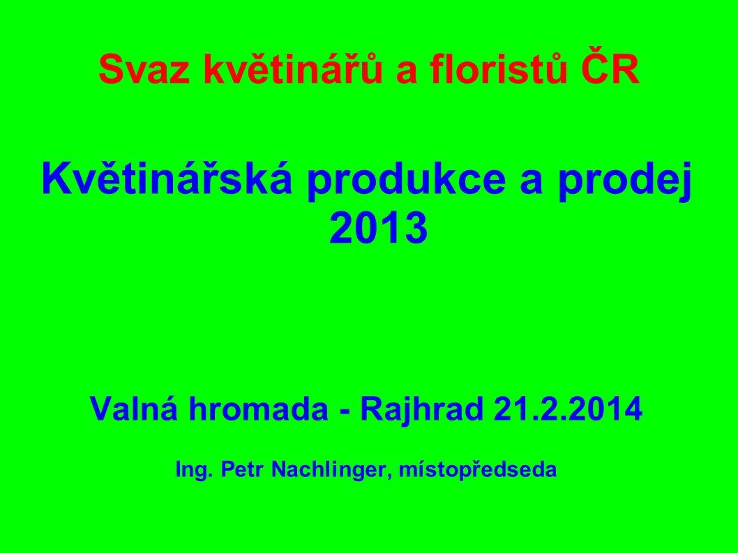 Svaz květinářů a floristů ČR Květinářská produkce a prodej 2013 Valná hromada - Rajhrad 21.2.2014 Ing. Petr Nachlinger, místopředseda